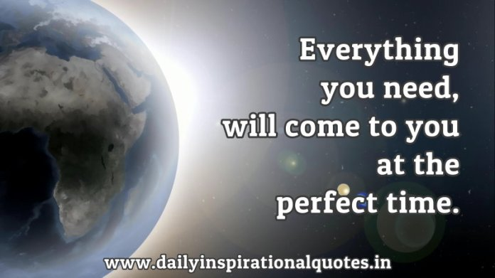 Everything you need, will come to you at the perfect time. ~ Anonymous