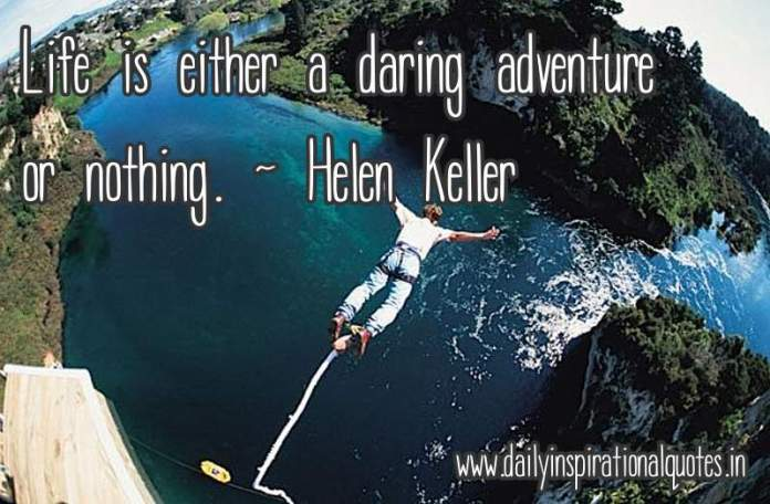 Life is either a daring adventure or nothing. ~ Helen Keller ( Life Quotes )