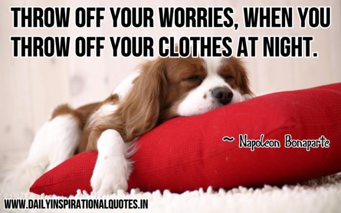 Throw off your worries, when you throw off your clothes at night. ~ Napoleon Bonaparte