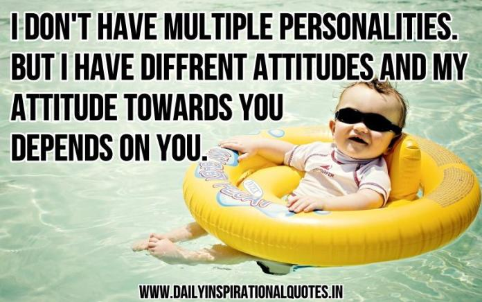 I don't have multiple personalities. but i have different attitudes and my attitude towards you depends on you. ~ Anonymous