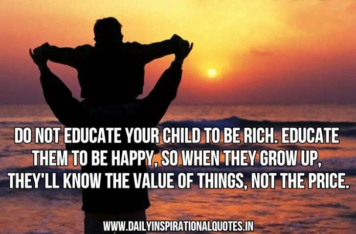 Do not educate your child to be rich. educate them to be happy, so when they grow up, they'll know the value of things, not the price. ~ Anonymous
