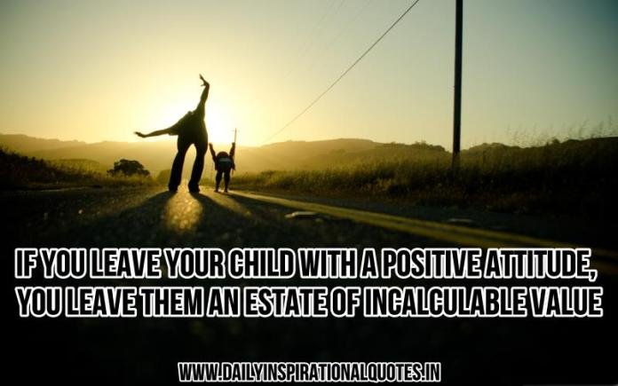 If you leave your child with a positive attitude, you leave them an estate of incalculable value. ~ Anonymous