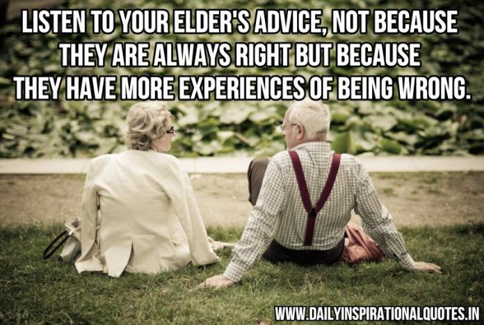 Listen to your elder's advice, not because they are always right but because they have more experiences of being wrong. ~ Anonymous