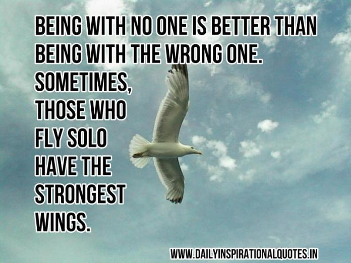 Being with no one is better than being with the wrong one. sometimes, those who fly solo have the strongest wings. ~ Anonymous