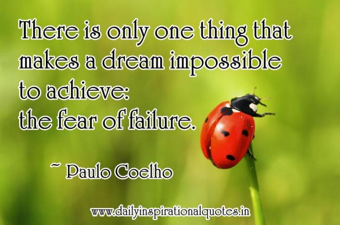 There is only one thing that makes a dream impossible to achieve: the fear of failure. ~ Paulo Coelho