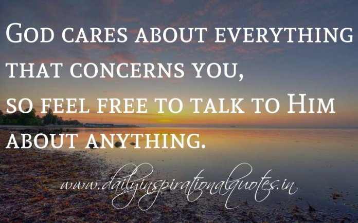 God cares about everything that concerns you, so feel free to talk to Him about anything. ~ Anonymous