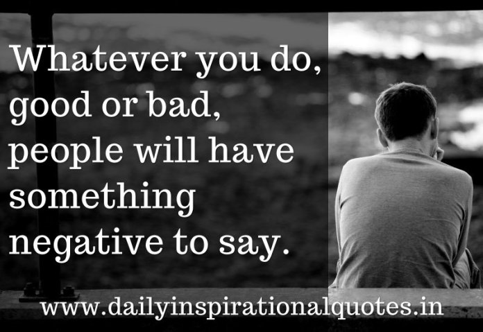 Whatever you do, good or bad, people will have something negative to say. ~ Anonymous