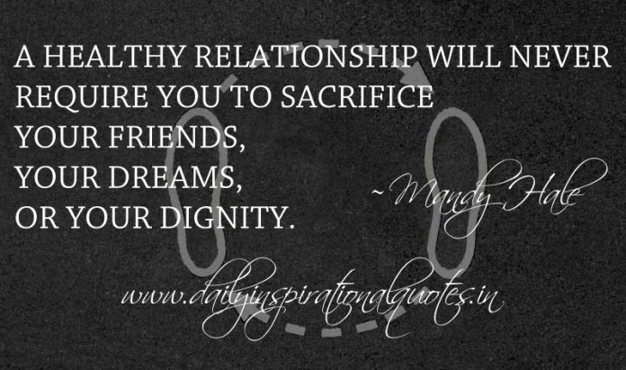 A healthy relationship will never require you to sacrifice your friends, your dreams, or your dignity. ~ Mandy Hale