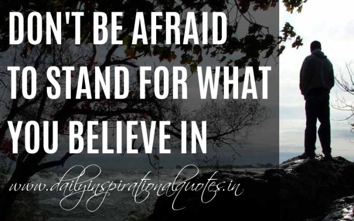 Don't be afraid to stand for what you believe in. ~ Anonymous