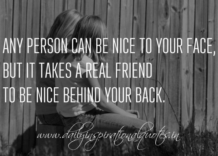 Any person can be nice to your face, but it takes a real friend to be nice behind your back. ~ Anonymous