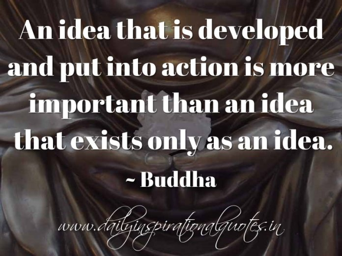 An idea that is developed and put into action is more important than an idea that exists only as an idea. ~ Buddha
