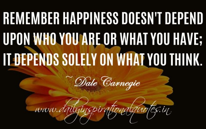 Remember happiness doesn't depend upon who you are or what you have; it depends solely on what you think. ~ Dale Carnegie
