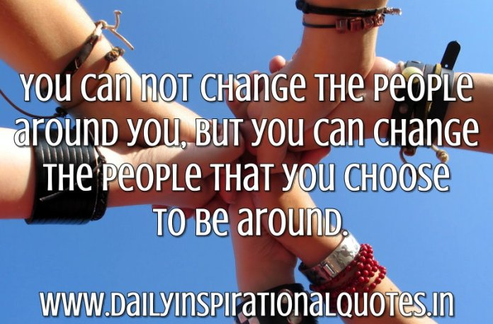 You can not change the people around you, But you can change the people that you choose to be around. ~ Anonymous