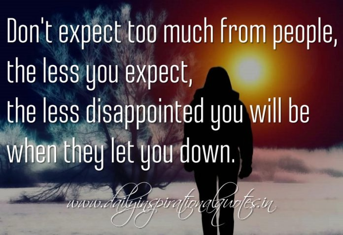 Don't expect too much from people, the less you expect, the less disappointed you will be when they let you down. ~ Anonymous