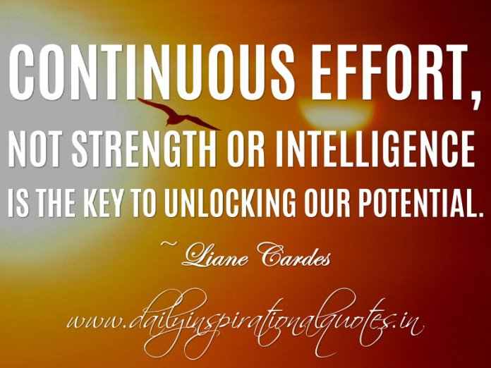 Continuous effort, not strength or intelligence is the key to unlocking our potential. ~ Liane Cardes