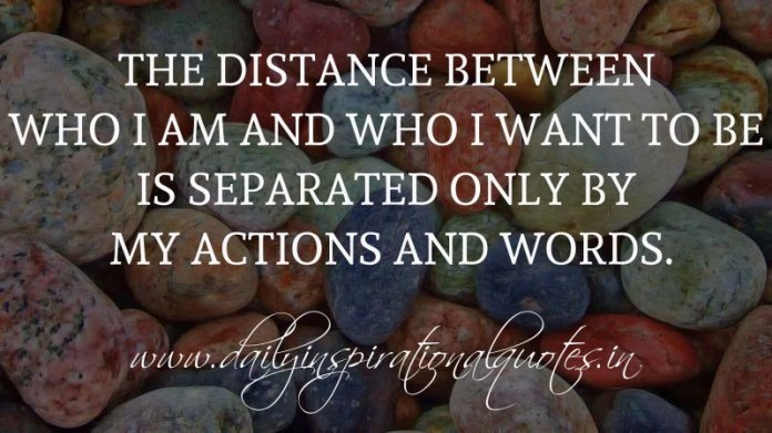The distance between who I am and who I want to be is separated only by my actions and words. ~ Anonymous