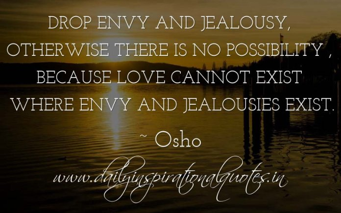 Drop envy and jealousy, otherwise there is no possibility , because love cannot exist where envy and jealousies exist. ~ Osho