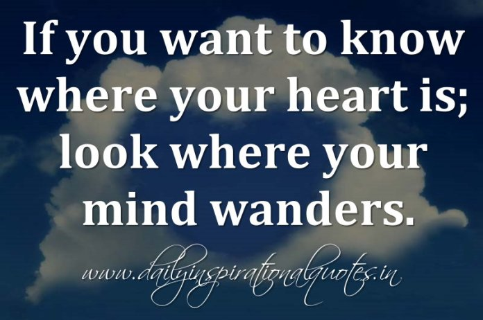 If you want to know where your heart is; look where your mind wanders. ~ Anonymous