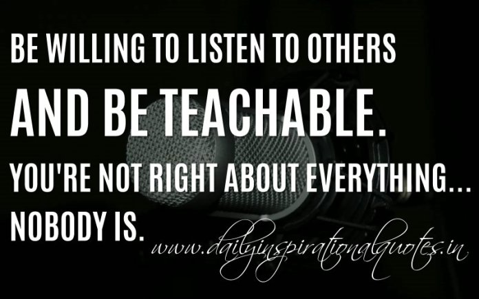 Be willing to listen to others and be teachable. You're not right about everything... nobody is. ~ Anonymous
