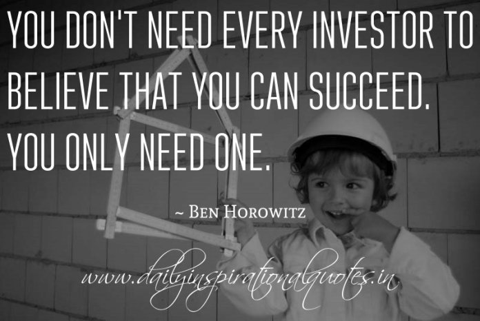 You don't need every investor to believe that you can succeed. You only need one. ~ Ben Horowitz