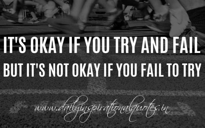 It's okay if you try and fail, but it's not okay if you fail to try. ~ Anonymous