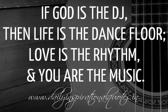If God is the DJ, then Life is the dance floor; Love is the rhythm, & You are the music. ~ Anonymous