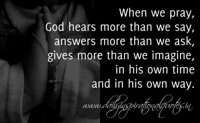 When we pray, God hears more than we say, answers more than we ask, gives more than we imagine, in his own time and in his own way. ~ Anonymous