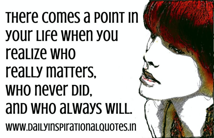 There comes a point in your life when you realize who really matters, who never did, and who always will. ~ Anonymous