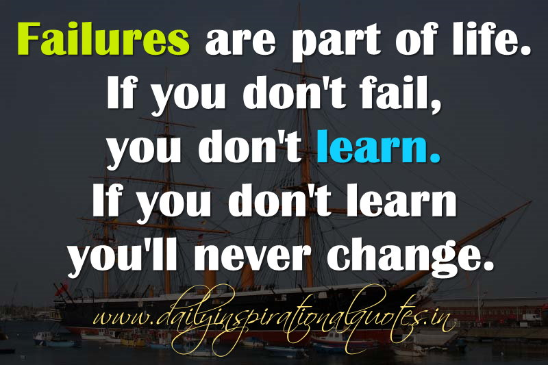 Failures are part of life. If you don't fail, you don't learn. If you don't learn you'll never change. ~ Anonymous