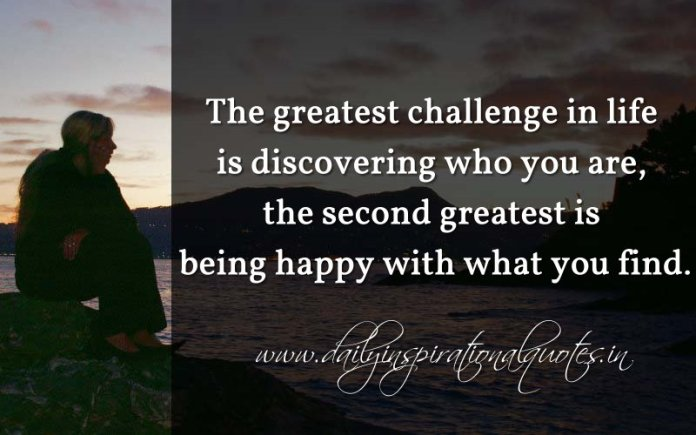 The greatest challenge in life is discovering who you are, the second greatest is being happy with what you find. ~ Anonymous