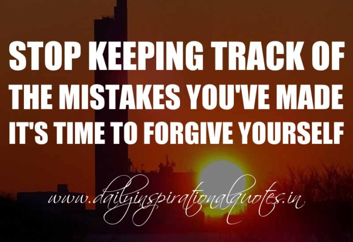 Stop keeping track of the mistakes you've made, it's time to forgive yourself. ~ Anonymous