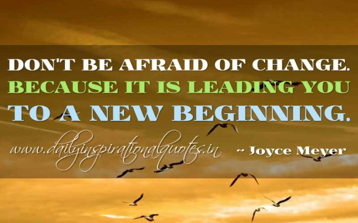 Don't be afraid of change. Because it is leading you to a new beginning. ~ Joyce Meyer