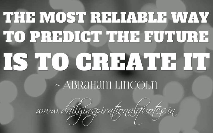 The most reliable way to predict the future is to create it. ~ Abraham Lincoln