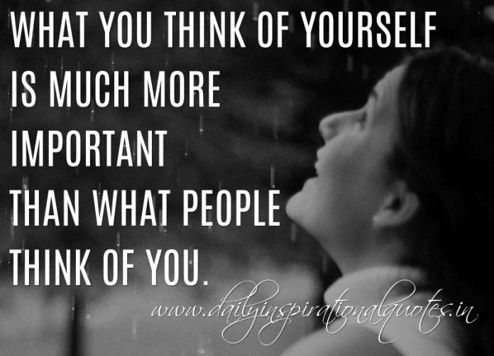 What you think of yourself is much more important than what people think of you. ~ Anonymous