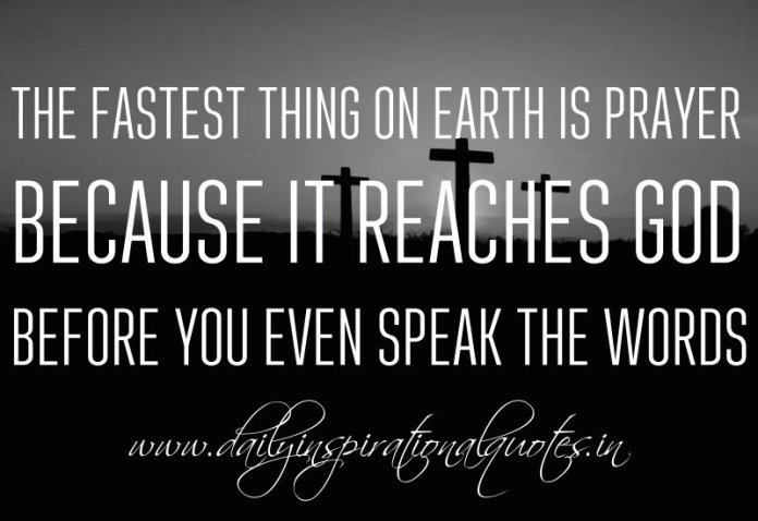 The fastest thing on Earth is prayer because it reaches God before you even speak the words. ~ Anonymous
