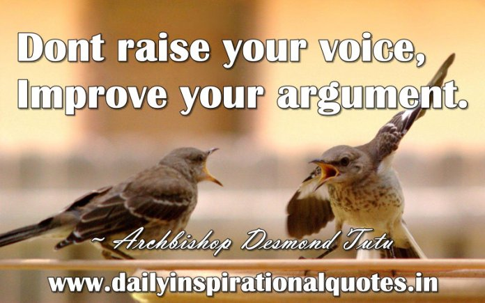 Dont raise your voice, Improve your argument. ~ Archbishop Desmond Tutu