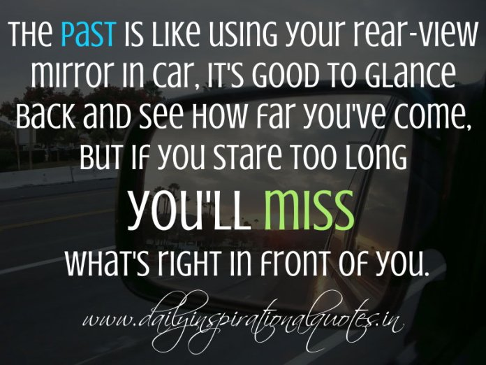 The past is like using your rear-view mirror in car, it's good to glance back and see how far you've come, but if you stare too long you'll miss what's right in front of you. ~ Anonymous