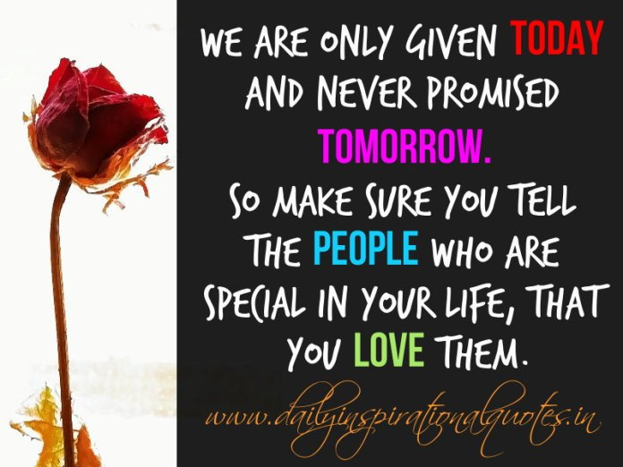 We are only given today and never promised tomorrow. So make sure you tell the people who are special in your life, that you love them. ~ Anonymous