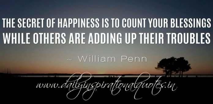 The secret of happiness is to count your blessings while others are adding up their troubles. ~ William Penn