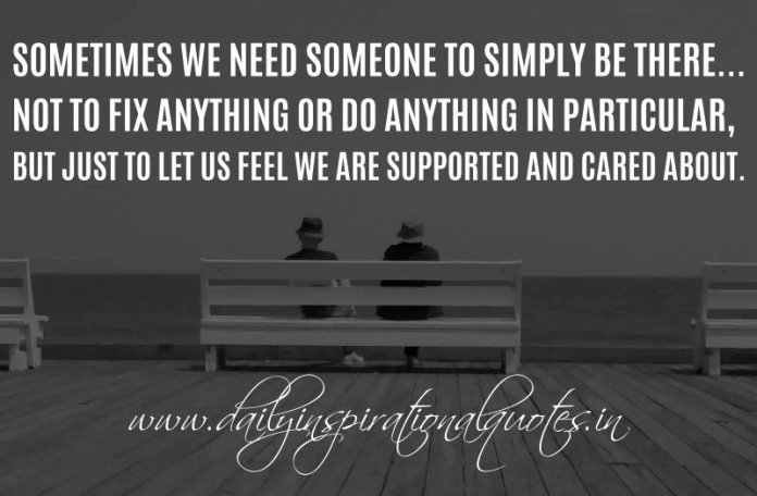 Sometimes we need someone to simply be there... Not to fix anything or do anything in particular, but just to let us feel we are supported and cared about. ~ Anonymous