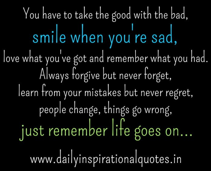 You have to take the good with the bad, smile when you're sad, love what you've got and remember what you had. Always forgive but never forget, learn from your mistakes but never regret, people change, things go wrong, just remember life goes on... ~ Anonymous