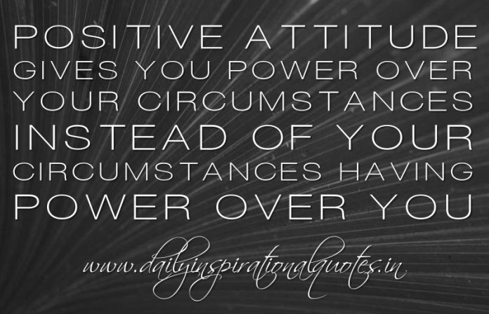 A positive attitude gives you power over your circumstances instead of your circumstances having power over you. ~ Anonymous