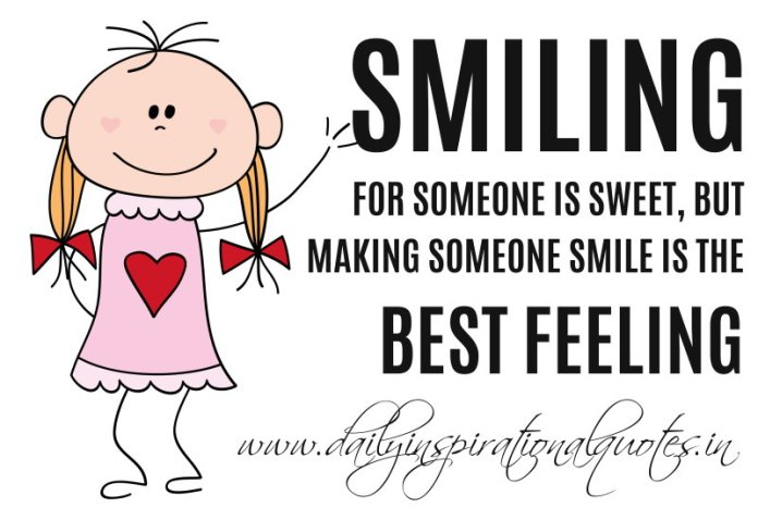 Smiling for someone is SWEET, but making someone SMILE is the BEST FEELING. ~ Anonymous