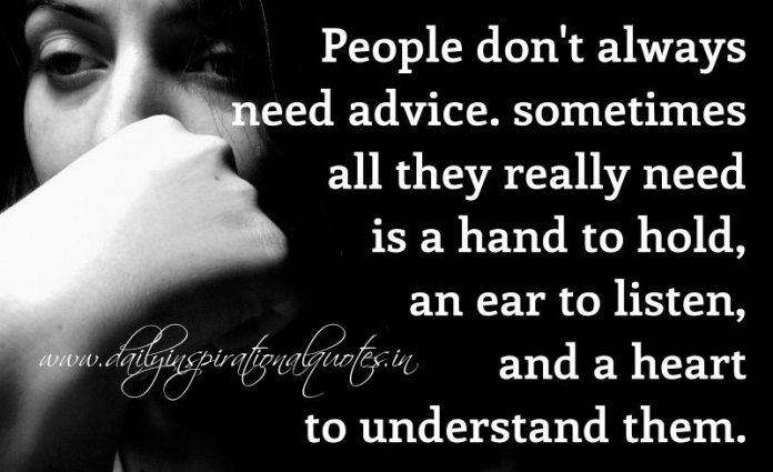 People don't always need advice. sometimes all they really need is a hand to hold, an ear to listen, and a heart to understand them. ~ Anonymous