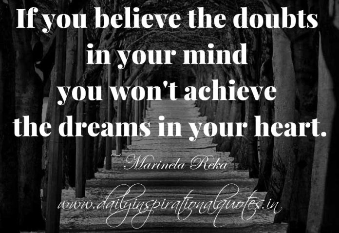 If you believe the doubts in your mind you won't achieve the dreams in your heart. ~ Marinela Reka