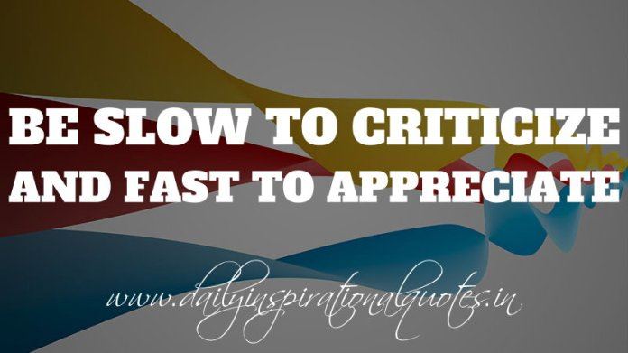 Be slow to criticize. And fast to appreciate. ~ Anonymous