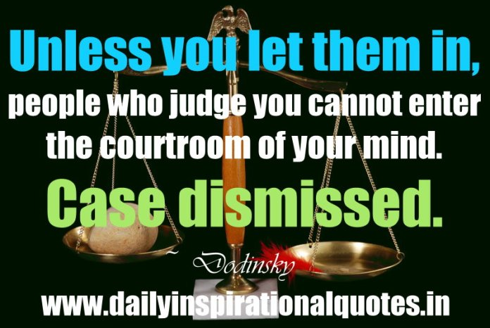 Unless you let them in, people who judge you cannot enter the courtroom of your mind. Case dismissed. ~ Dodinsky