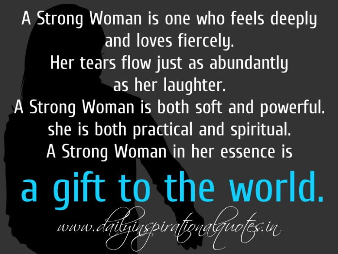 A strong Woman is one who feels deeply and loves fiercely. Her tears flow just as abundantly as her laughter. A Strong Woman is both soft and powerful. she is both practical and spiritual. A Strong Woman in her essence is a gift to the world. ~ Anonymous