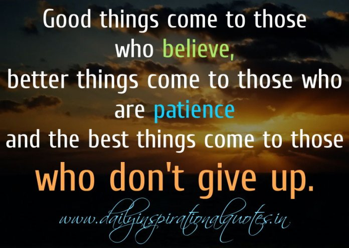 Good things come to those who believe, better things come to those who are patience and the best things come to those who don't give up. ~ Anonymous