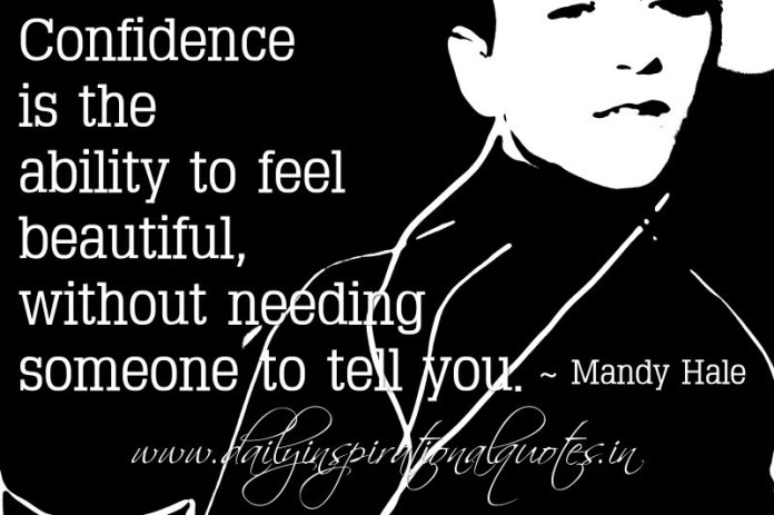 Confidence is the ability to feel beautiful, without needing someone to tell you. ~ Mandy Hale
